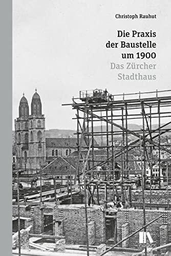 Die Praxis der Baustelle um 1900: Das Zurcher Stadthaus: Christoph Rauhut