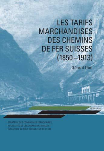 Les tarifs marchandises des chemins de fer suisses (1850-1913): Gérard Duc