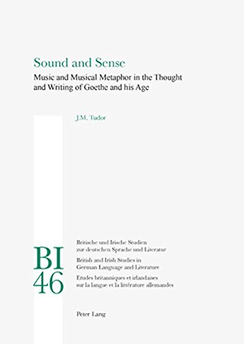 Sound and Sense Music and Musical Metaphor in the Thought and Writing of Goethe and his Age: Tudor,...