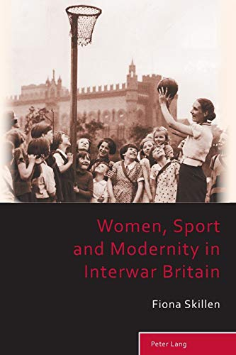 Women, Sport and Modernity in Interwar Britain (Sport, History and Culture): Fiona Skillen