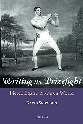 Writing the Prizefight: Pierce Egan's Boxiana World (Paperback): David Snowdon