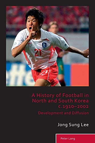 9783034317399: A History of Football in North and South Korea c.1910–2002: Development and Diffusion (Sport, History and Culture)