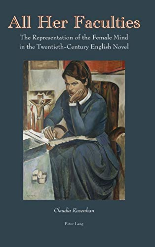 All Her Faculties: The Representation of the Female Mind in the Twentieth-Century English Novel: ...