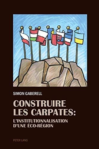 Construire les Carpates L'Institutionnalisation d'une Éco-Region: Gaberell, Simon