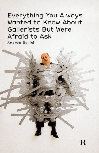 Everything You Always Wanted to Know About Gallerists But Were Afraid to Ask Bellini, Andrea