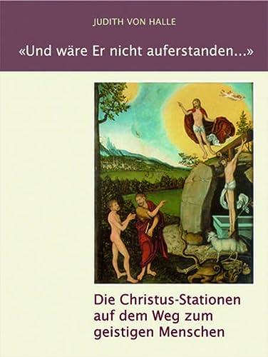 Und wäre Er nicht auferstanden ...: Die Christus-Stationen auf dem Weg zum geistigen Menschen:...