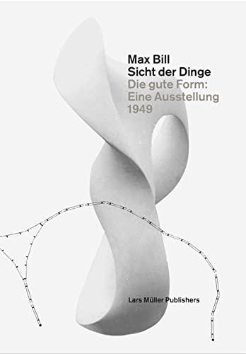 9783037783399: Max Bill. Sicht der Dinge: Die gute Form: Eine Ausstellung 1949
