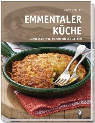 Emmentaler Küche: Geniessen wie zu Gotthelfs Zeiten: Gfeller, Fritz