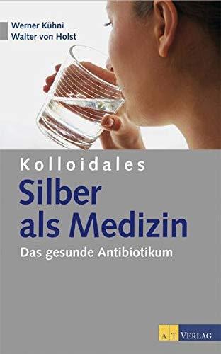 9783038003557: Kolloidales Silber als Medizin: Das gesunde Antibiotikum