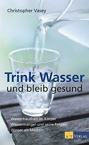 9783038003588: Trink Wasser und bleib gesund: Wasserhaushalt im Körper. Wassermangel und seine Folgen. Wasser als Medizin