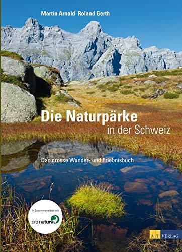 Die Naturpärke der Schweiz: Das grosse Wander- und Erlebnisbuch - Arnold, Martin