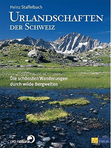 Urlandschaften der Schweiz: Die schönsten Wanderungen durch wilde Bergwelten - Staffelbach, Heinz