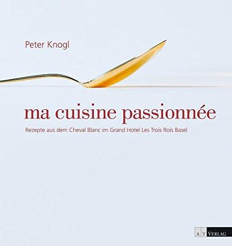 9783038005834: ma cuisine passionnée : Rezepte aus dem Cheval Blanc im Grand Hotel Les Trois Rois, Basel