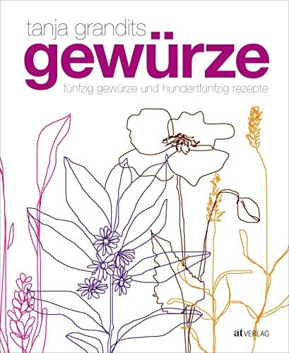 Gew�rze: F�nfzig Gew�rze und hundertf�nfzig Rezepte: Tanja Grandits, Myriam