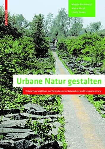 Urbane Natur gestalten: Entwurfsperspektiven zur Verbindung von Naturschutz und Freiraumnutzung: ...