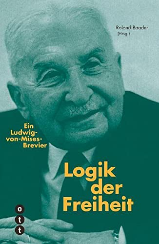 9783038235767: Logik der Freiheit: Ein Ludwig-von-Mises-Brevier