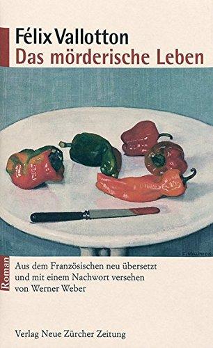 Das mörderische Leben: Roman. Aus dem Französischen neu übersetzt und mit einem Nachwort versehen von Werner Weber - Vallotton, Félix