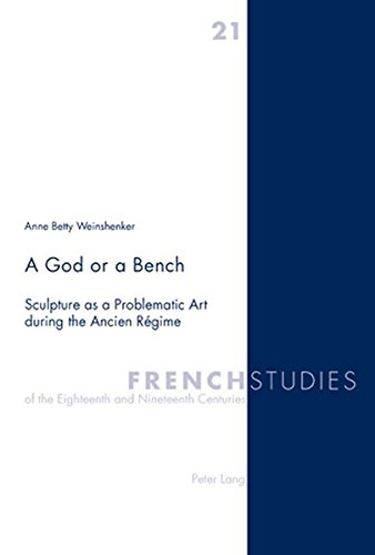9783039105434: A God or a Bench: Sculpture as a Problematic Art during the Ancien Régime (French Studies of the Eighteenth and Nineteenth Centuries)