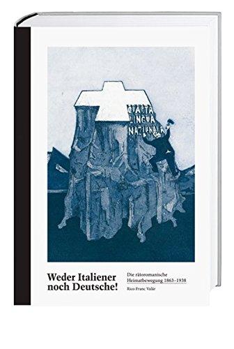 Weder Italiener, noch Deutsche! Die rätoromanische Heimatbewegung 1863 - 1938.: Valär, Rico ...