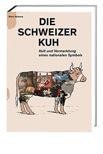 Die Schweizer Kuh: Kult und Vermarktung eines nationalen Symbols: Marc Valance