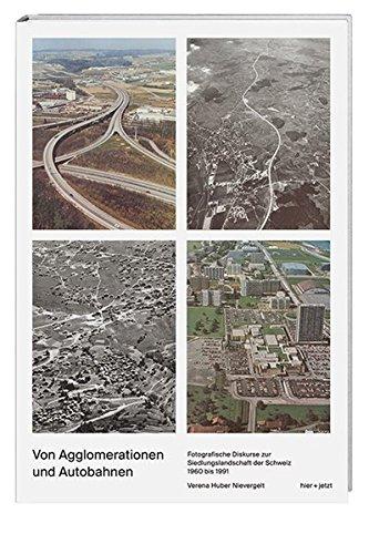 Von Agglomerationen und Autobahnen: fotografische Diskurse zur: Huber Nievergelt, Verena: