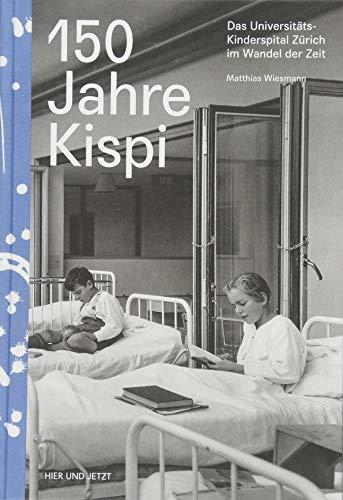 150 Jahre Kispi: Das Universitäts-Kinderspital Zürich im Wandel der Zeit (Hardback): Matthias ...