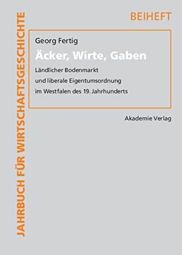 9783050043784: Äcker, Wirte, Gaben: Ländlicher Bodenmarkt Und Liberale Eigentumsordnung Im Westfalen Des 19. Jahrhunderts (Jahrbuch Für Wirtschaftsgeschichte. Beihefte) (German Edition)