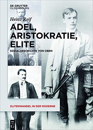 9783050050669: Adel, Aristokratie, Elite: Sozialgeschichte Von Oben (Elitenwandel in Der Moderne / Elites and Modernity) (German Edition)