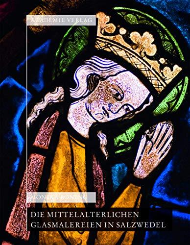 Die mittelalterlichen Glasmalereien in Salzwedel: Pfarrkirche St.Marien, Pfarrkirche St. Katharinen...