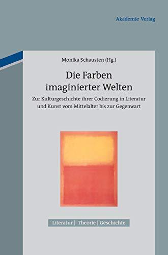 9783050050812: Die Farben Imaginierter Welten: Zur Kulturgeschichte Ihrer Codierung in Literatur Und Kunst Vom Mittelalter Bis Zur Gegenwart (Literatur - Theorie - Geschichte) (German Edition)