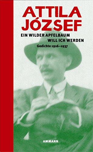 Ein wilder Apfelbaum will ich werden: Gedichte 1916 - 1937 (Hardback) - Attila Jozsef
