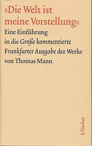 9783109905025: Die Welt Ist Meine Vorstellung: Eine Einfuhrung in Die Grosse Kommentierte Frankfurter Ausgabe Der Werke Von Thomas Mann (Livre en allemand)
