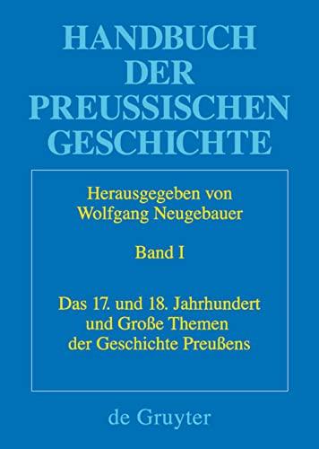 Handbuch der Preu ischen Geschichte, Band 1, Das 17. und 18. Jahrhundert und Gro e Themen der ...