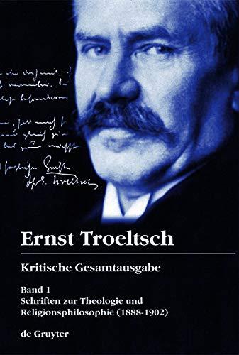 Kritische Gesamtausgabe 1. Schriften zur Theologie und Religionsphilosophie: Ernst Troeltsch