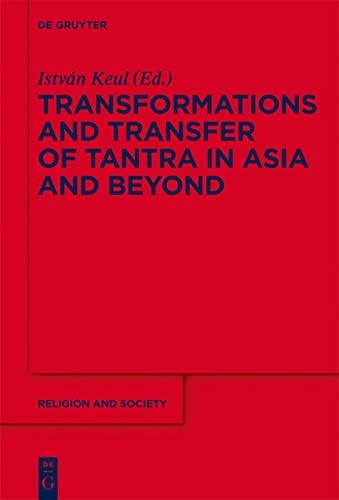 Transformations and Transfer of Tantra in Asia and Beyond (Religion and Society): Istvn Keul,Istvan...