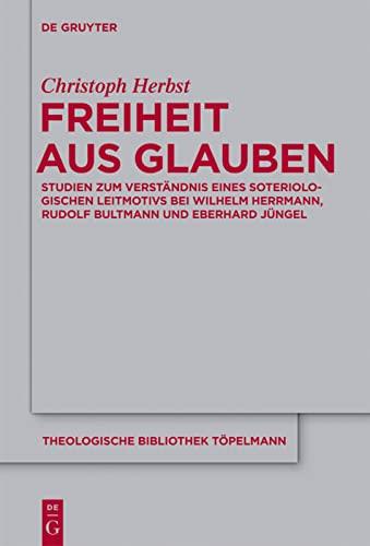 9783110262889: Freiheit aus Glauben: Studien zum Verständnis eines soteriologischen Leitmotivs bei Wilhelm Herrmann, Rudolf Bultmann und Eberhard Jüngel (Theologische Bibliothek Topelmann)