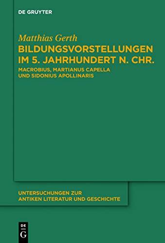 9783110301977: Bildungsvorstellungen Im 5. Jahrhundert N. Chr: Macrobius, Martianus Capella Und Sidonius Apollinaris (Untersuchungen Zur Antiken Literatur Und Geschichte) (German Edition)