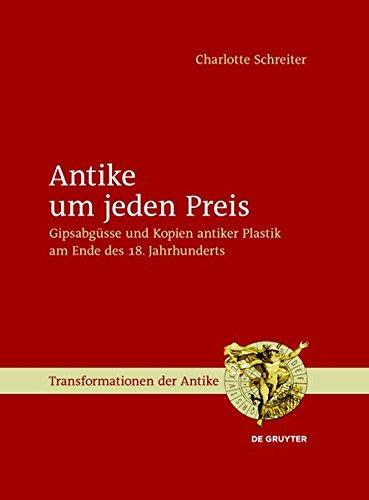 9783110317725: Antike Um Jeden Preis: Gipsabgusse Und Kopien Antiker Plastik Am Ende Des 18. Jahrhunderts (Transformationen Der Antike) (German Edition)