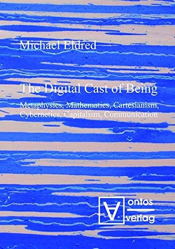 9783110319484: The Digital Cast of Being: Metaphysics, Mathematics, Cartesianism, Cybernetics, Capitalism, Communication