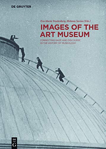 Images of the Art Museum: Connecting Gaze and Discourse in the History of Museology (Contact Zones)...