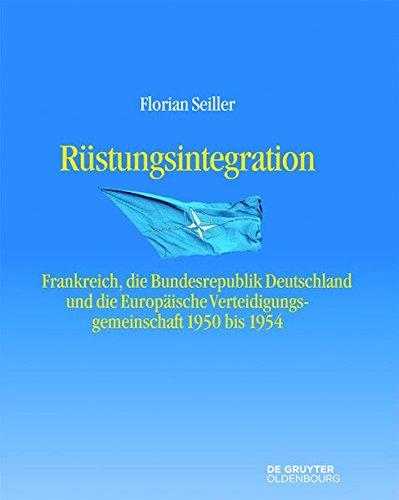 9783110377453: Rustungsintegration: Frankreich, Die Bundesrepublik Deutschland Und Die Europaische Verteidigungsgemeinschaft 1950 Bis 1954 (Entstehung Und Probleme Des Atlantischen Bundnisses)