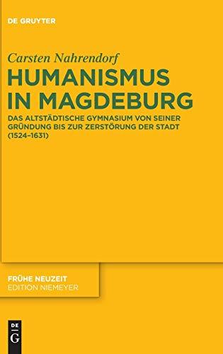 Humanismus in Magdeburg. Das Altstädtische Gymnasium von seiner Gründung bis zur Zerst&...