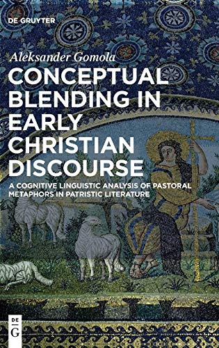 Conceptual Blending in Early Christian Discourse: A Cognitive Linguistic Analysis of Pastoral ...