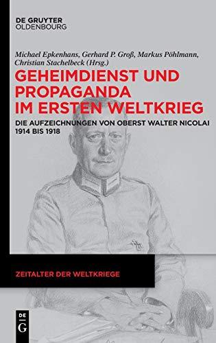 9783110605013: Geheimdienst Und Propaganda Im Ersten Weltkrieg: Die Aufzeichnungen Von Oberst Walter Nicolai 1914 Bis 1918