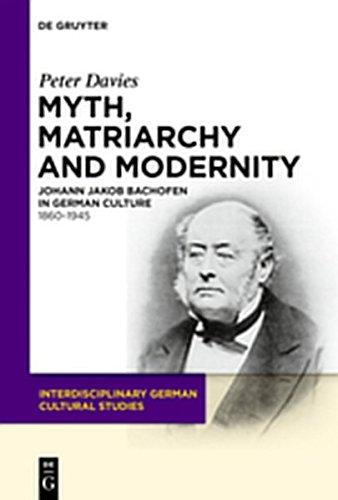 9783111739816: Myth, Matriarchy and Modernity: Johann Jakob Bachofen in German Culture. 1860 1945 (Interdisciplinary German Cultural Studies)