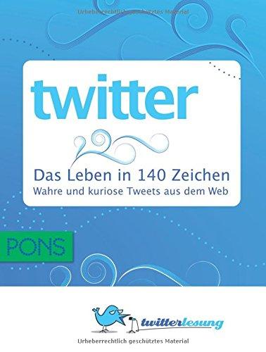 9783120100287: PONS Twitter - Das Leben in 140 Zeichen: Wahre , witzige, nachdenkliche und kuriose Tweeds aus dem Web