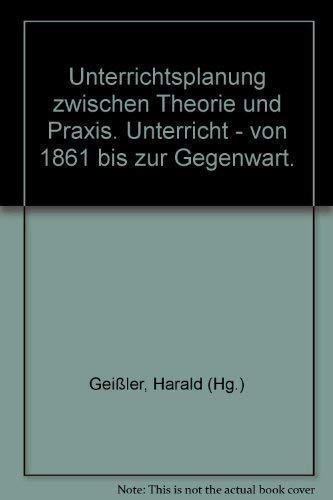 Unterrichtsplanung zwischen Theorie und Praxis : Unterricht von 1861 bis zur Gegenwart. Harald ...