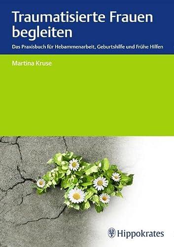 Traumatisierte Frauen begleiten: Das Praxisbuch für Hebammenarbeit, Geburtshilfe, Frühe Hilfen (...