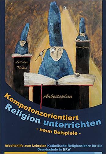 9783140535458: Kompetenzorientiert Religion Unterrichten 9: Neun Beispiele. Arbeitshilfe zum Lehrplan Katholische Religionslehre für die Grundschule in NRW