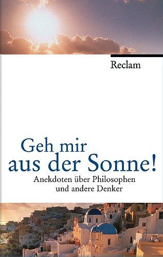 9783150105313: Geh mir aus der Sonne!: Anekdoten über Philosophen und andere Denker